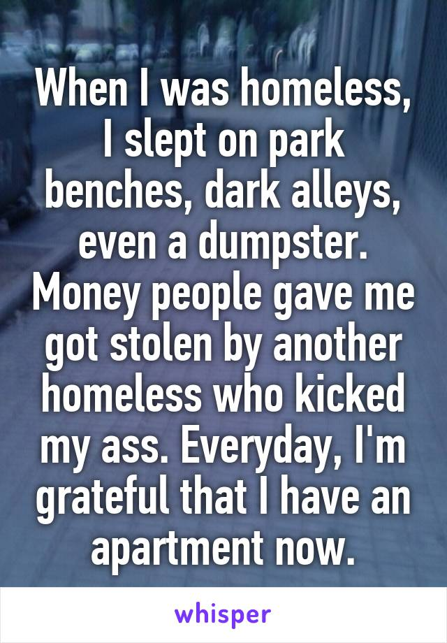 When I was homeless, I slept on park benches, dark alleys, even a dumpster. Money people gave me got stolen by another homeless who kicked my ass. Everyday, I'm grateful that I have an apartment now.