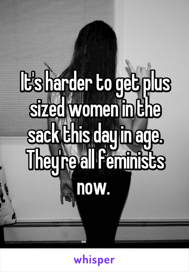 It's harder to get plus sized women in the sack this day in age. They're all feminists now.