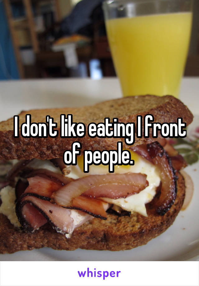 I don't like eating I front of people.