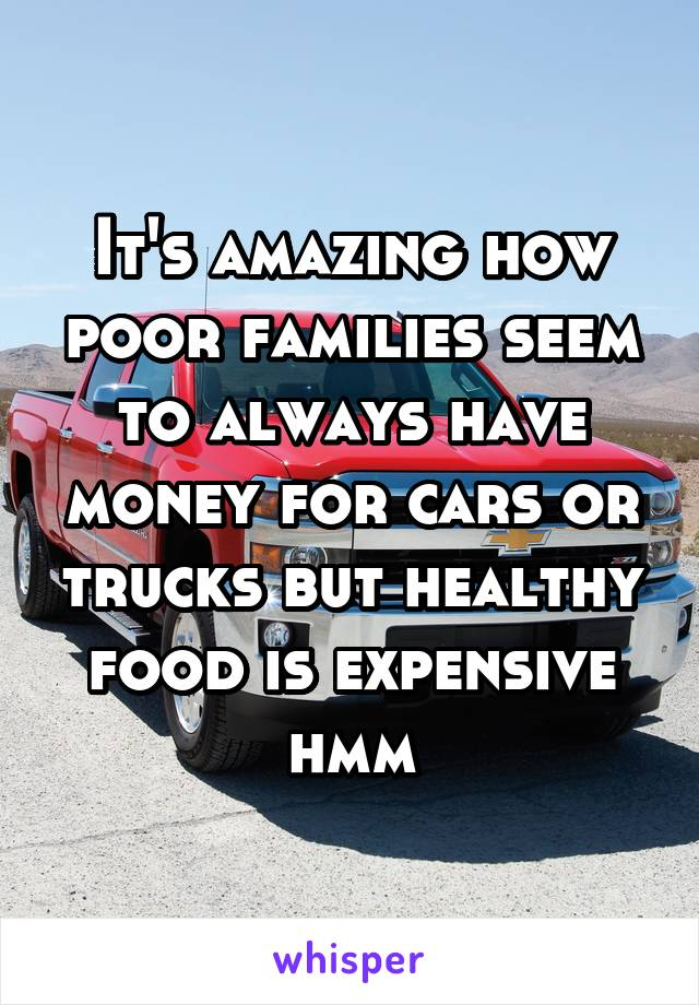It's amazing how poor families seem to always have money for cars or trucks but healthy food is expensive hmm