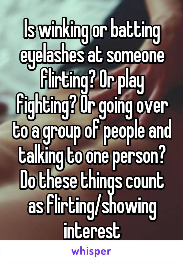 Is winking or batting eyelashes at someone flirting? Or play fighting? Or going over to a group of people and talking to one person? Do these things count as flirting/showing interest