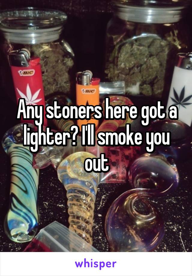 Any stoners here got a lighter? I'll smoke you out