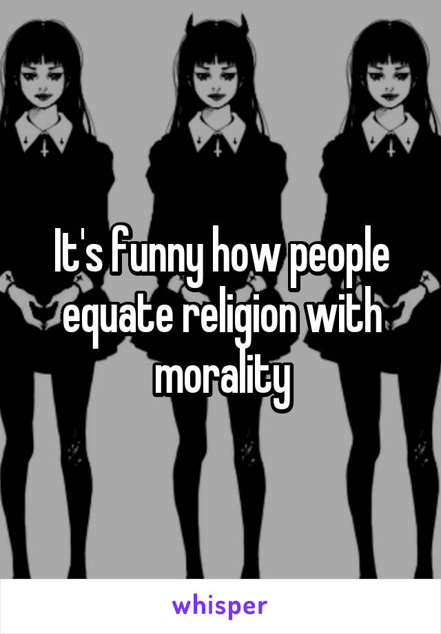 It's funny how people equate religion with morality