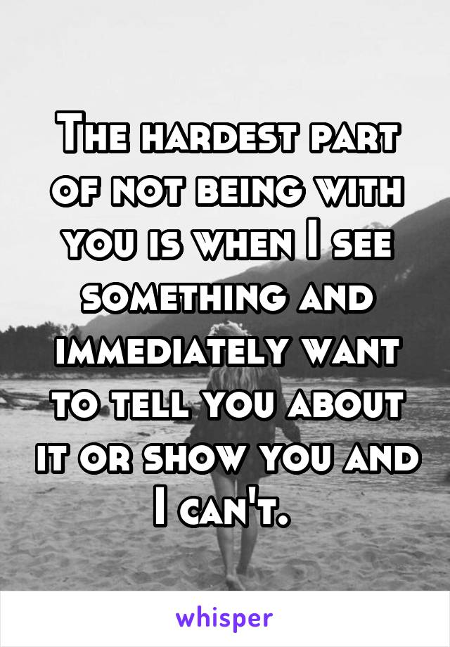 The hardest part of not being with you is when I see something and immediately want to tell you about it or show you and I can't.