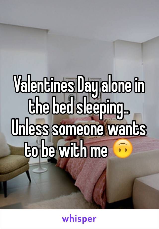 Valentines Day alone in the bed sleeping..  Unless someone wants to be with me 🙃