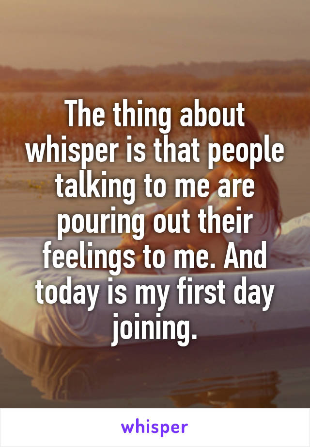 The thing about whisper is that people talking to me are pouring out their feelings to me. And today is my first day joining.