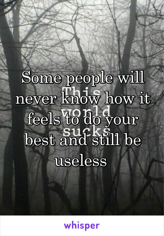 Some people will never know how it feels to do your best and still be useless