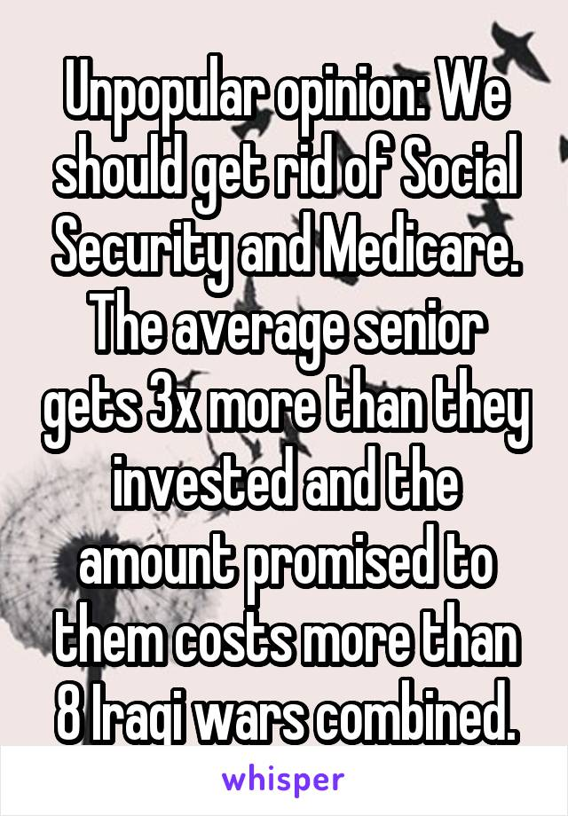 Unpopular opinion: We should get rid of Social Security and Medicare. The average senior gets 3x more than they invested and the amount promised to them costs more than 8 Iraqi wars combined.