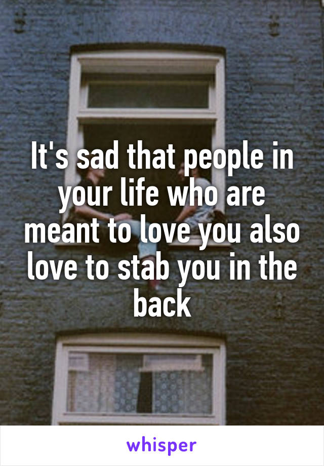 It's sad that people in your life who are meant to love you also love to stab you in the back