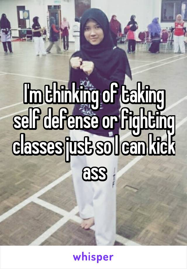 I'm thinking of taking self defense or fighting classes just so I can kick ass