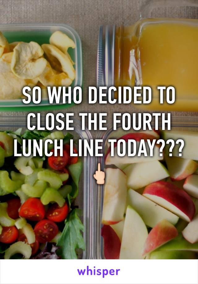 SO WHO DECIDED TO CLOSE THE FOURTH LUNCH LINE TODAY???🖕🏻