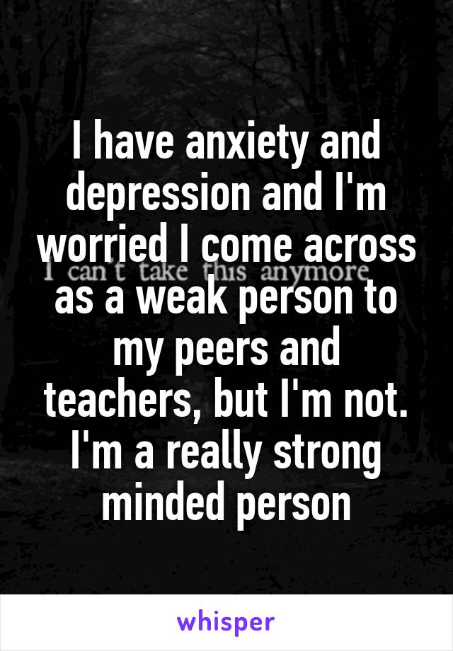 I have anxiety and depression and I'm worried I come across as a weak person to my peers and teachers, but I'm not. I'm a really strong minded person