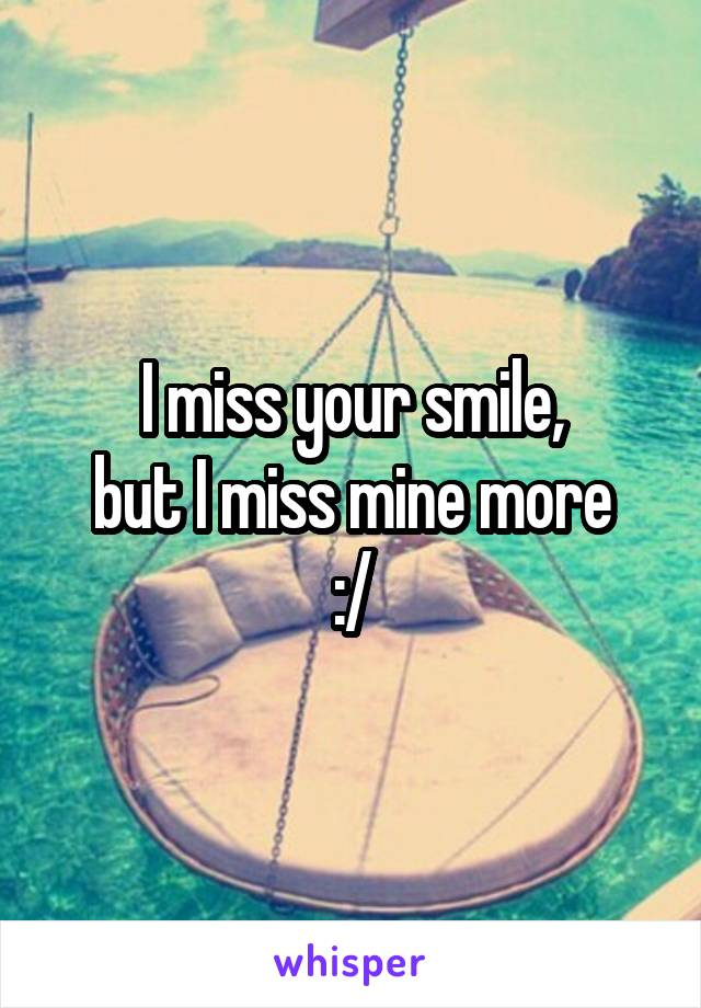 I miss your smile, but I miss mine more :/