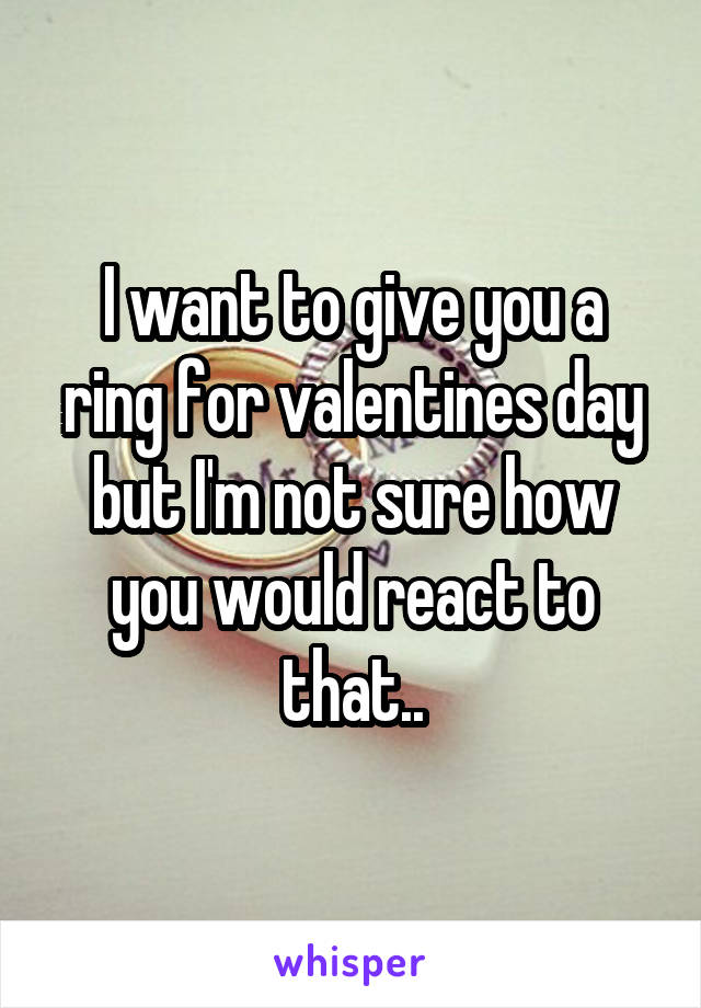 I want to give you a ring for valentines day but I'm not sure how you would react to that..