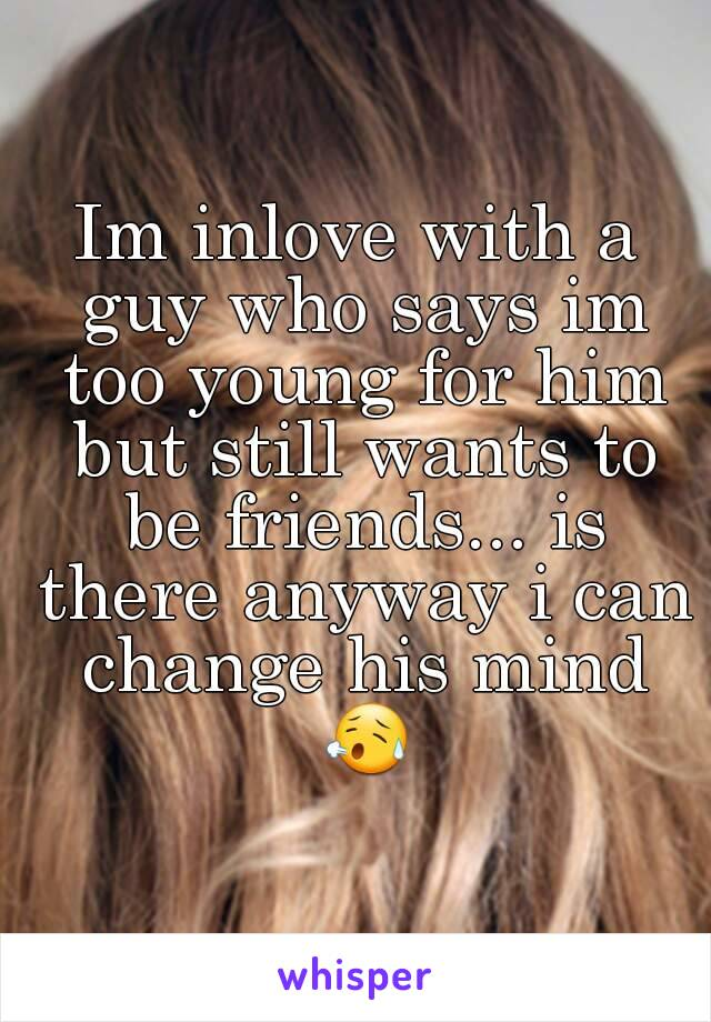 Im inlove with a guy who says im too young for him but still wants to be friends... is there anyway i can change his mind 😥