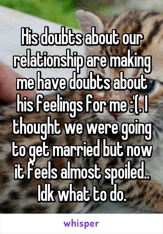 His doubts about our relationship are making me have doubts about his feelings for me :'(. I thought we were going to get married but now it feels almost spoiled.. Idk what to do.