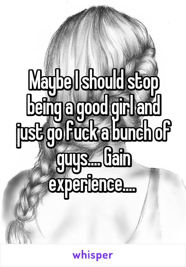 Maybe I should stop being a good girl and just go fuck a bunch of guys.... Gain experience....