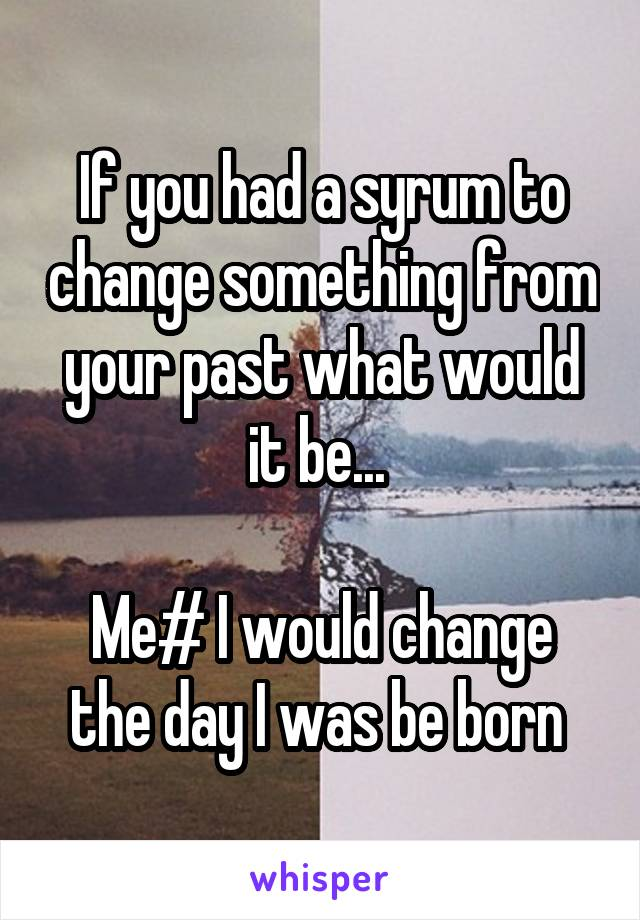 If you had a syrum to change something from your past what would it be...   Me# I would change the day I was be born