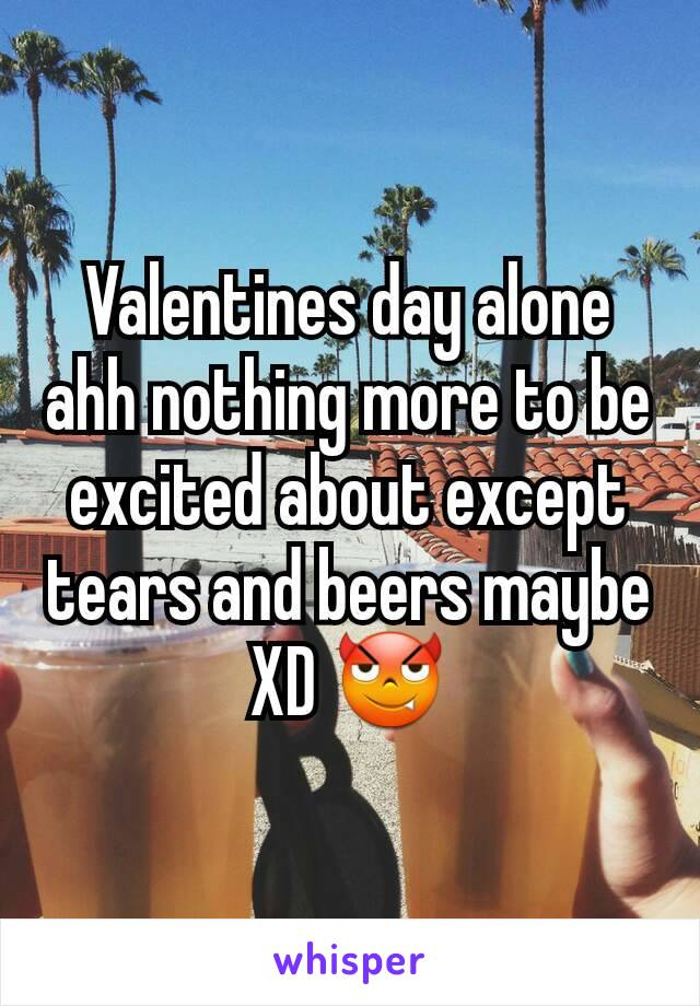 Valentines day alone ahh nothing more to be excited about except tears and beers maybe XD 😈