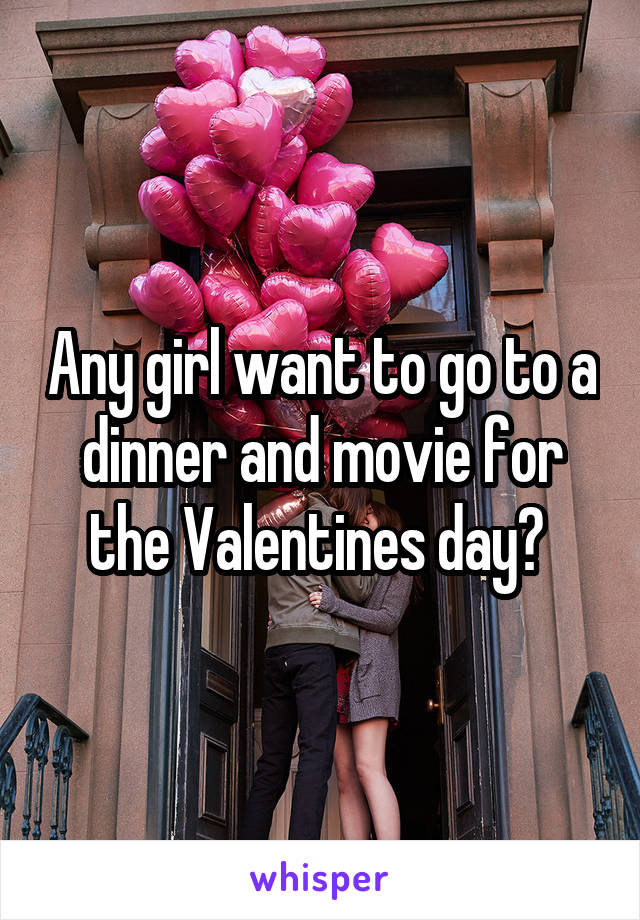 Any girl want to go to a dinner and movie for the Valentines day?