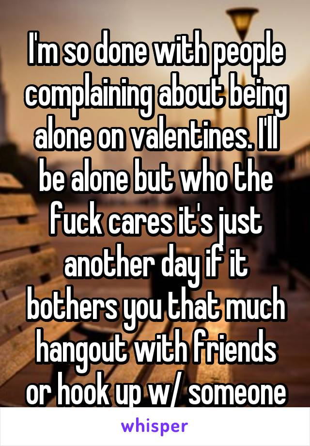 I'm so done with people complaining about being alone on valentines. I'll be alone but who the fuck cares it's just another day if it bothers you that much hangout with friends or hook up w/ someone