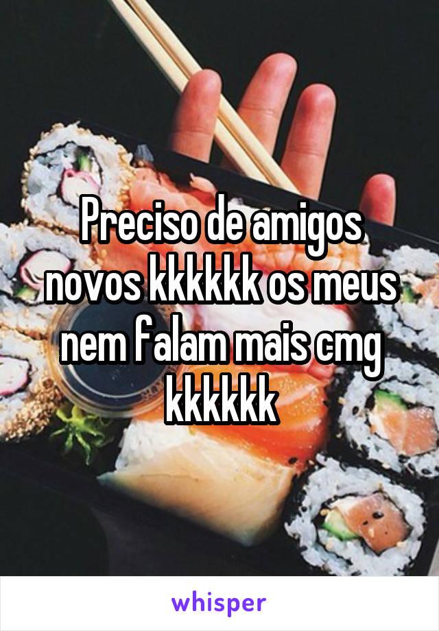 Preciso de amigos novos kkkkkk os meus nem falam mais cmg kkkkkk