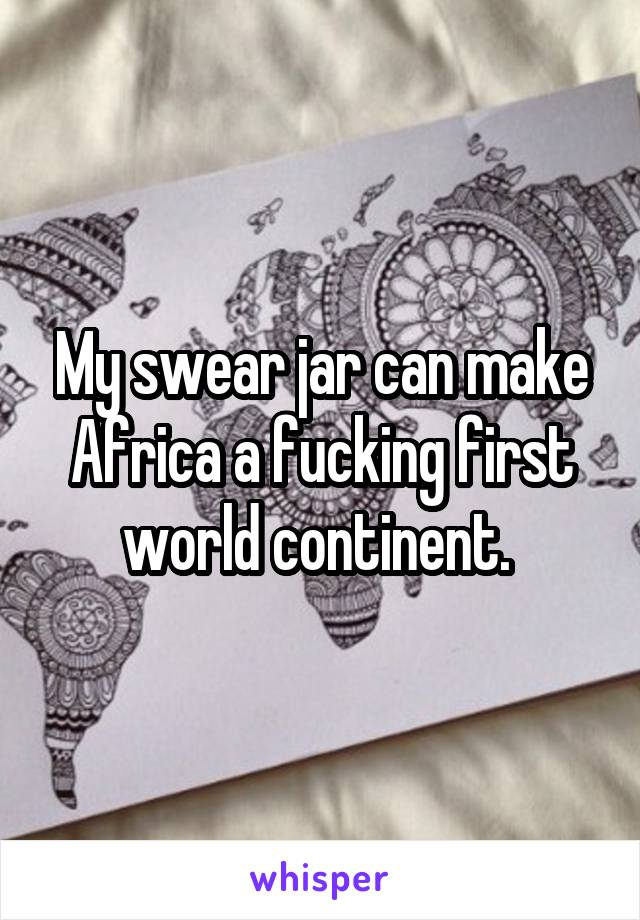 My swear jar can make Africa a fucking first world continent.