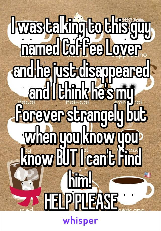 I was talking to this guy named Coffee Lover and he just disappeared and I think he's my forever strangely but when you know you know BUT I can't find him!  HELP PLEASE