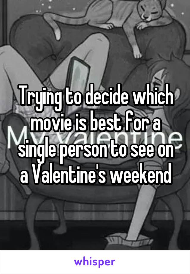 Trying to decide which movie is best for a single person to see on a Valentine's weekend