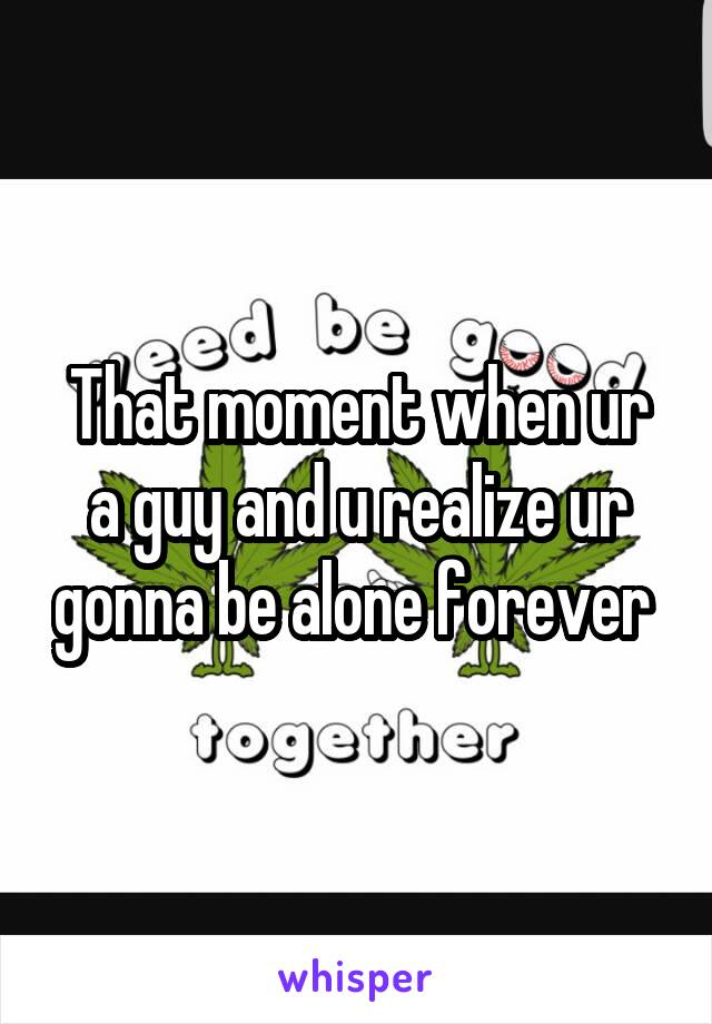 That moment when ur a guy and u realize ur gonna be alone forever