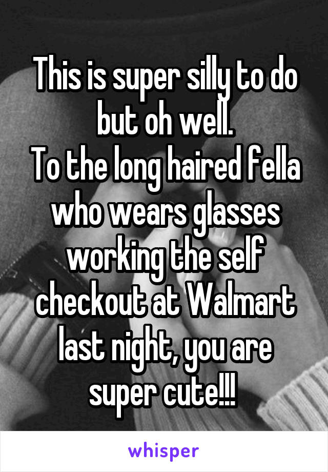 This is super silly to do but oh well. To the long haired fella who wears glasses working the self checkout at Walmart last night, you are super cute!!!