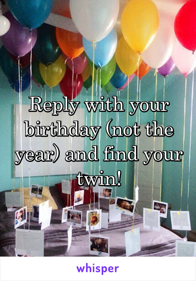 Reply with your birthday (not the year) and find your twin!