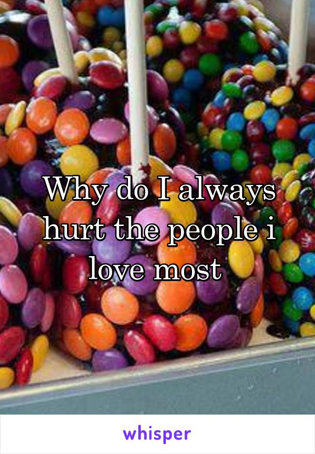 Why do I always hurt the people i love most