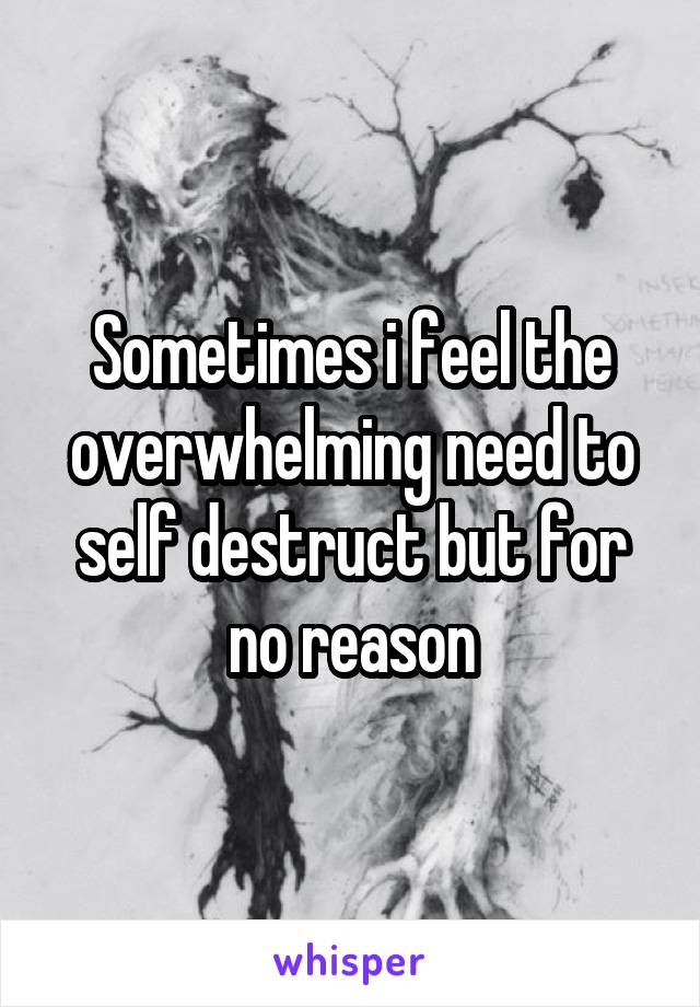 Sometimes i feel the overwhelming need to self destruct but for no reason