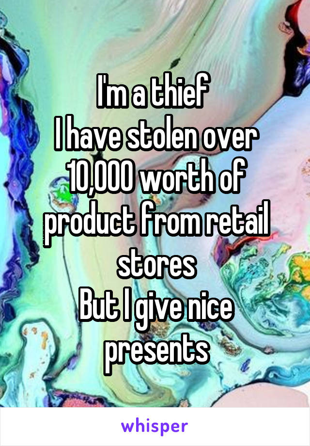 I'm a thief  I have stolen over 10,000 worth of product from retail stores But I give nice presents
