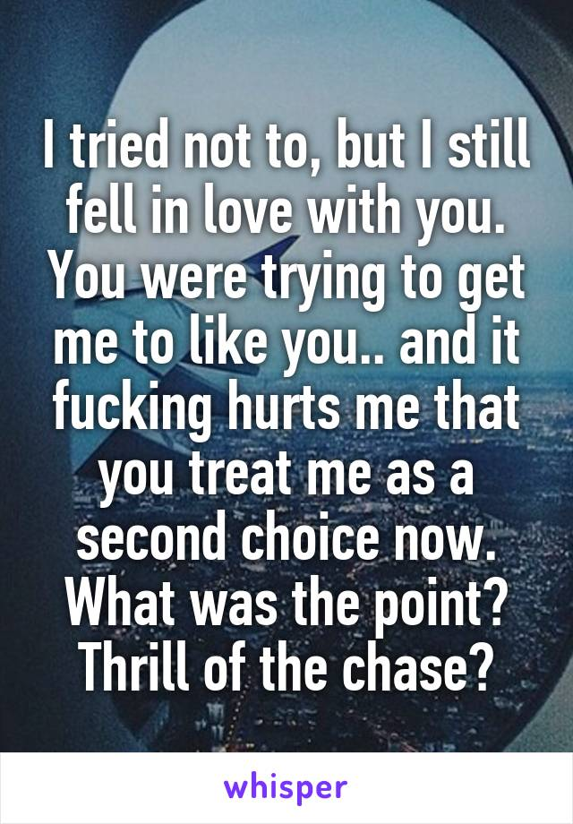 I tried not to, but I still fell in love with you. You were trying to get me to like you.. and it fucking hurts me that you treat me as a second choice now. What was the point? Thrill of the chase?