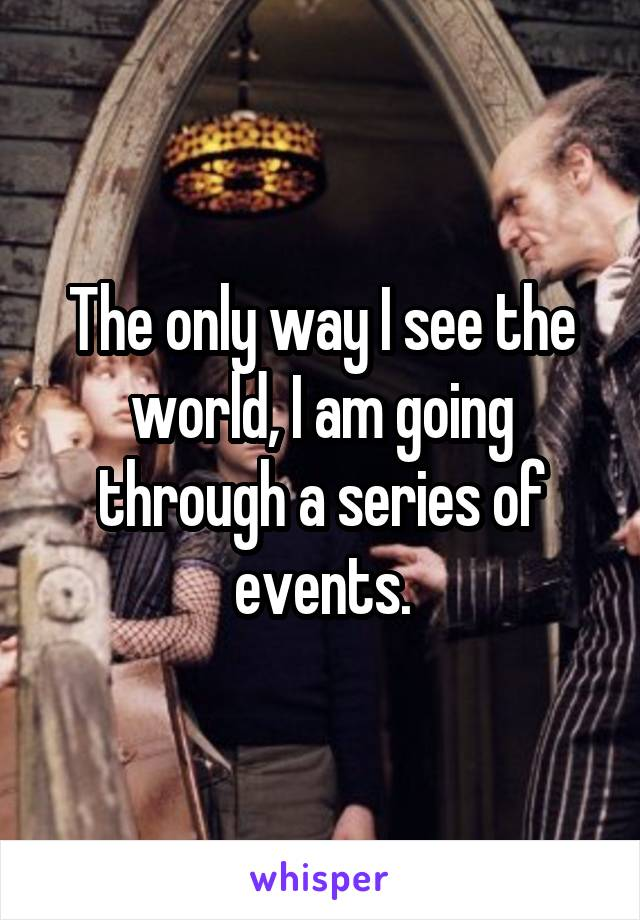 The only way I see the world, I am going through a series of events.
