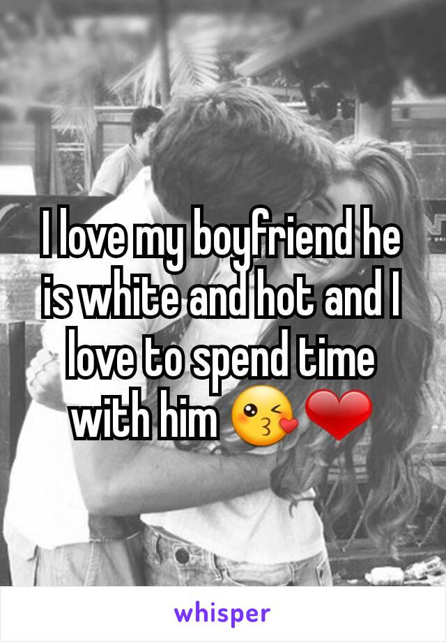I love my boyfriend he is white and hot and I love to spend time with him 😘❤