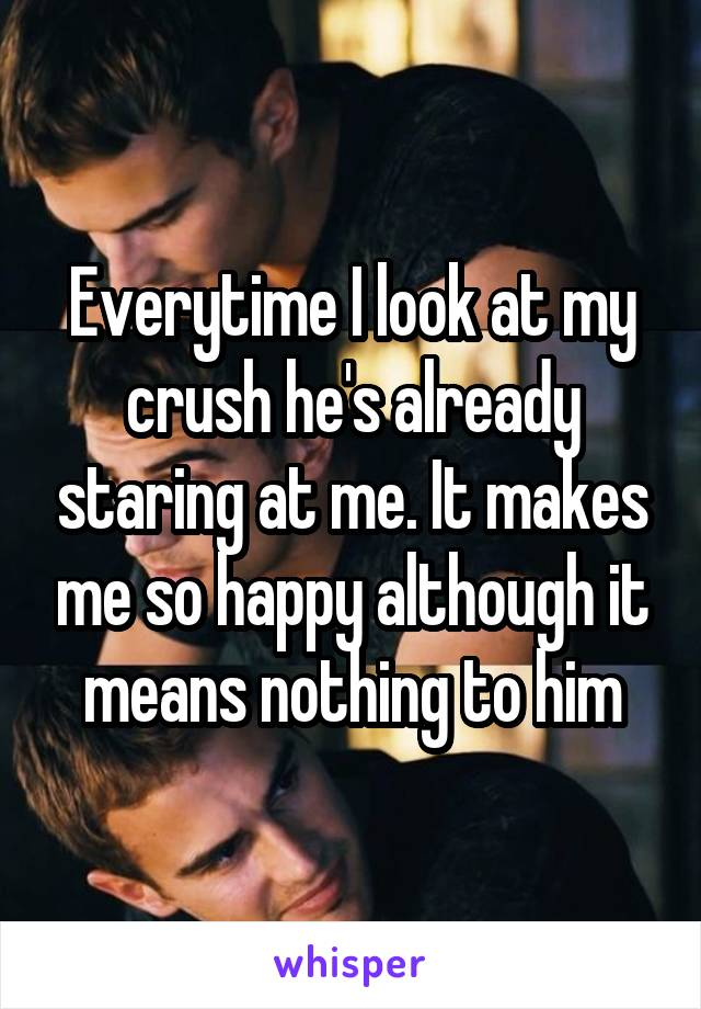 Everytime I look at my crush he's already staring at me. It makes me so happy although it means nothing to him