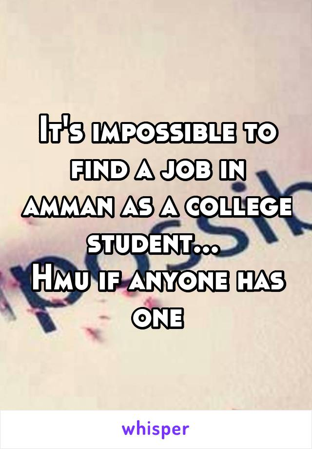 It's impossible to find a job in amman as a college student...  Hmu if anyone has one