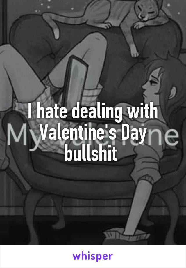 I hate dealing with Valentine's Day bullshit