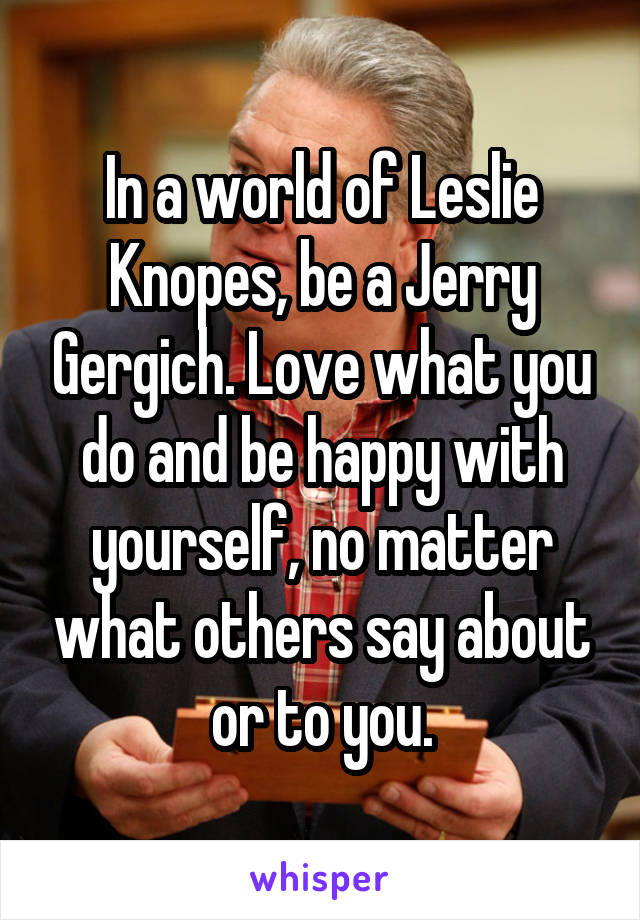 In a world of Leslie Knopes, be a Jerry Gergich. Love what you do and be happy with yourself, no matter what others say about or to you.