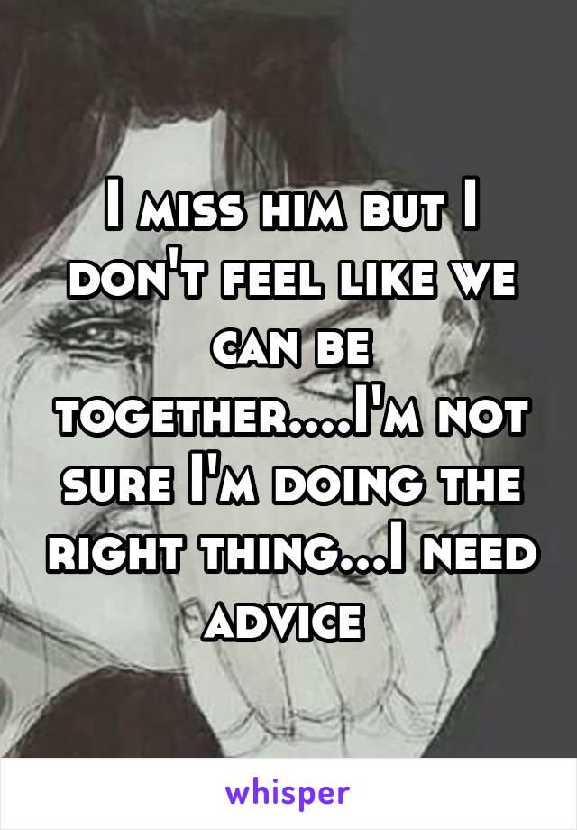 I miss him but I don't feel like we can be together....I'm not sure I'm doing the right thing...I need advice