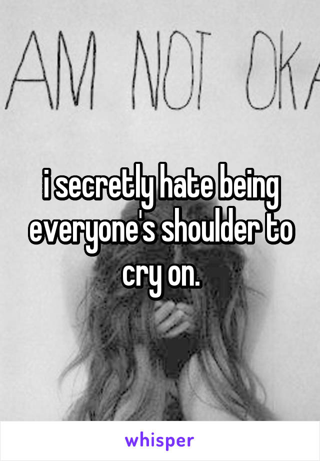 i secretly hate being everyone's shoulder to cry on.