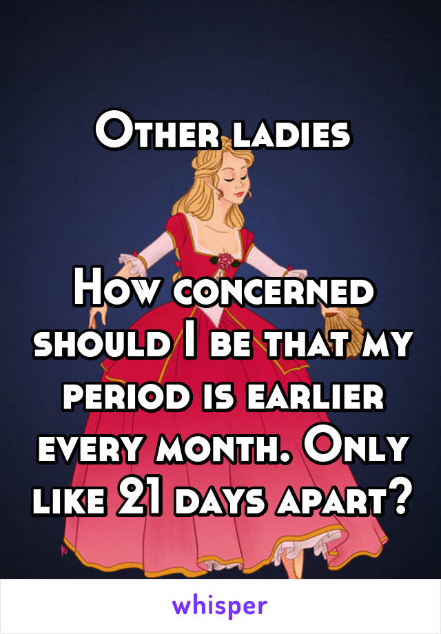 Other ladies   How concerned should I be that my period is earlier every month. Only like 21 days apart?