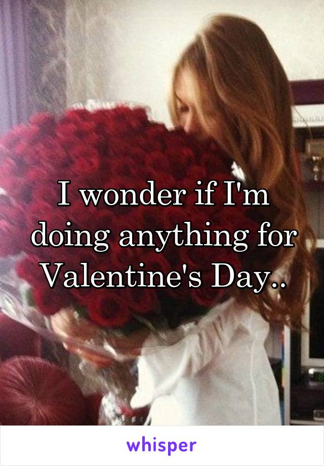 I wonder if I'm doing anything for Valentine's Day..