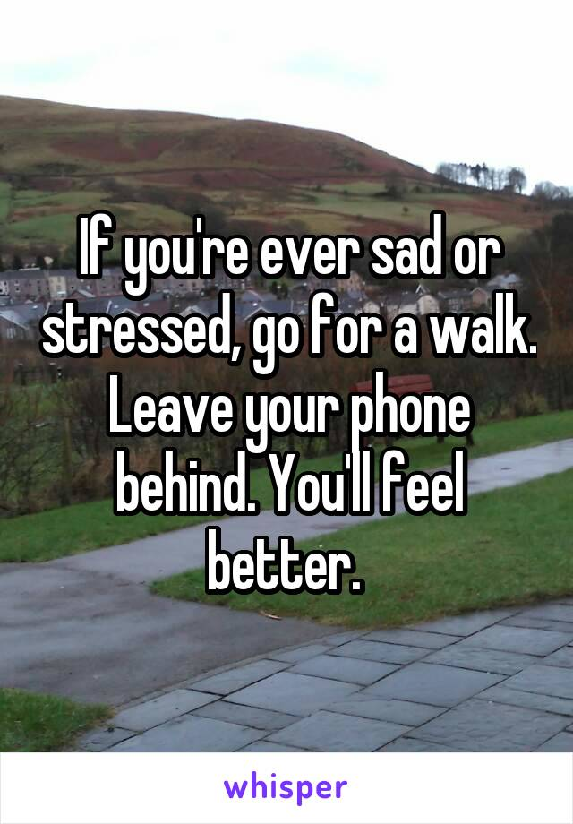 If you're ever sad or stressed, go for a walk. Leave your phone behind. You'll feel better.