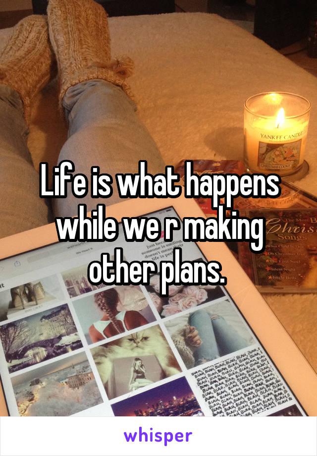 Life is what happens while we r making other plans.