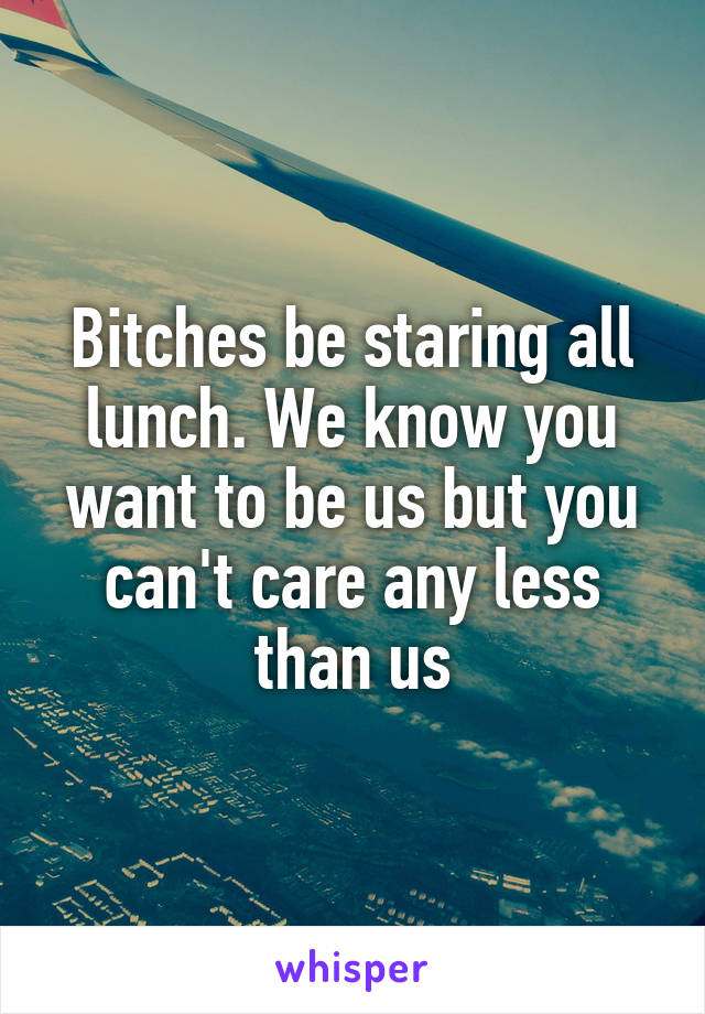 Bitches be staring all lunch. We know you want to be us but you can't care any less than us