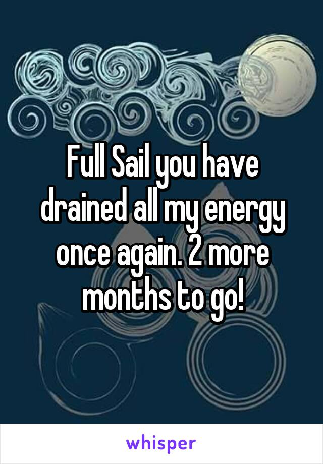 Full Sail you have drained all my energy once again. 2 more months to go!